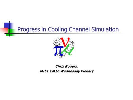 Chris Rogers, MICE CM16 Wednesday Plenary Progress in Cooling Channel Simulation.
