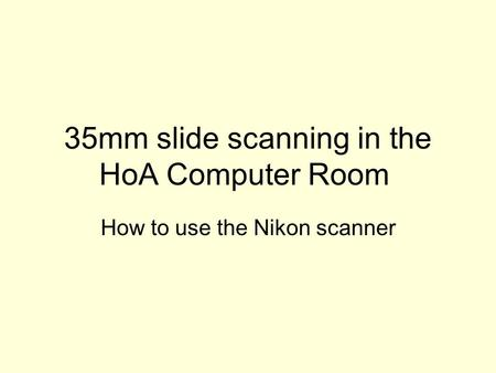 35mm slide scanning in the HoA Computer Room How to use the Nikon scanner.