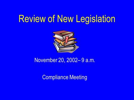 Review of New Legislation November 20, 2002– 9 a.m. Compliance Meeting.