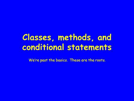Classes, methods, and conditional statements We're past the basics. These are the roots.