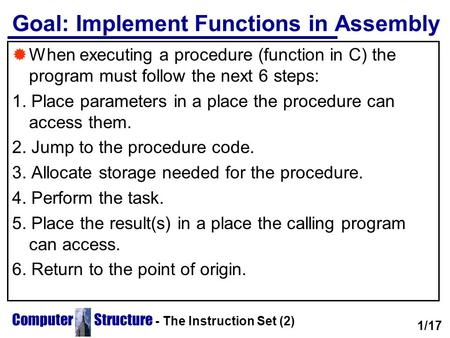 Computer Structure - The Instruction Set (2) Goal: Implement Functions in Assembly  When executing a procedure (function in C) the program must follow.