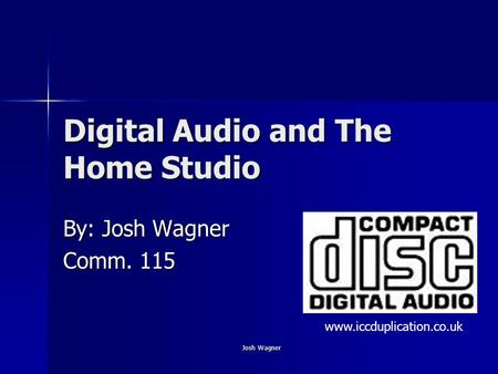 Josh Wagner Digital Audio and The Home Studio By: Josh Wagner Comm. 115 www.iccduplication.co.uk.