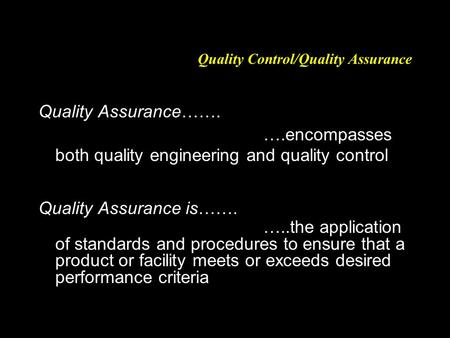 Quality Control/Quality Assurance Quality Assurance……. ….encompasses both quality engineering and quality control Quality Assurance is……. …..the application.