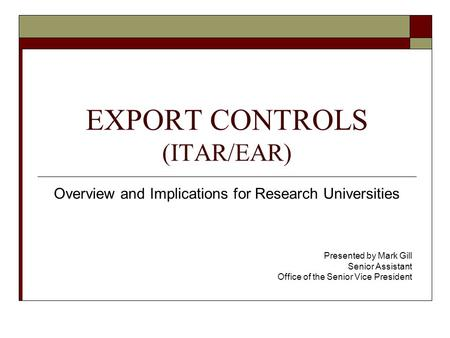 EXPORT CONTROLS (ITAR/EAR) Overview and Implications for Research Universities Presented by Mark Gill Senior Assistant Office of the Senior Vice President.