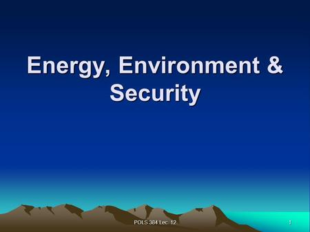 1 POLS 384 Lec. 12 Energy, Environment & Security.