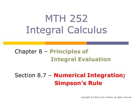 MTH 252 Integral Calculus Chapter 8 – Principles of Integral Evaluation Section 8.7 – Numerical Integration; Simpson's Rule Copyright © 2006 by Ron Wallace,