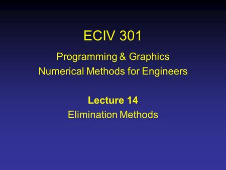ECIV 301 Programming & Graphics Numerical Methods for Engineers Lecture 14 Elimination Methods.