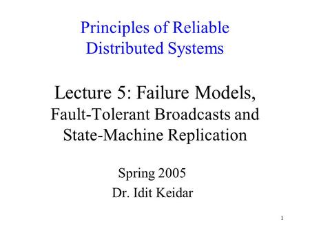 1 Principles of Reliable Distributed Systems Lecture 5: Failure Models, Fault-Tolerant Broadcasts and State-Machine Replication Spring 2005 Dr. Idit Keidar.
