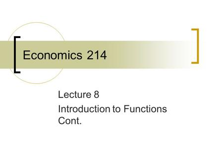 Economics 214 Lecture 8 Introduction to Functions Cont.