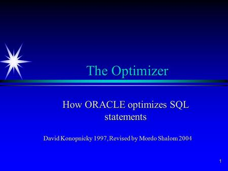 1 The Optimizer How ORACLE optimizes SQL statements David Konopnicky 1997, Revised by Mordo Shalom 2004.