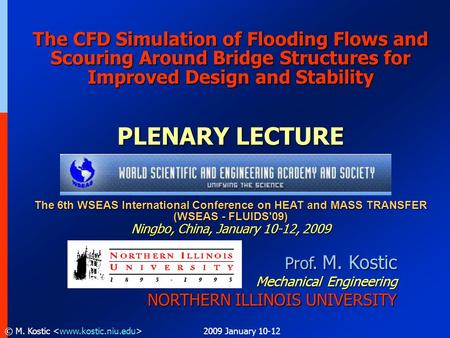 2009 January 10-12© M. Kostic Prof. M. Kostic Mechanical Engineering NORTHERN ILLINOIS UNIVERSITY The CFD Simulation of Flooding Flows and Scouring Around.