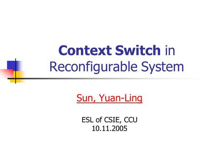 Context Switch in Reconfigurable System Sun, Yuan-Ling ESL of CSIE, CCU 10.11.2005.
