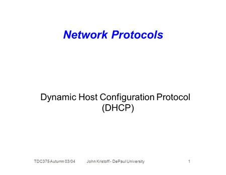 TDC375 Autumn 03/04 John Kristoff - DePaul University 1 Network Protocols Dynamic Host Configuration Protocol (DHCP)