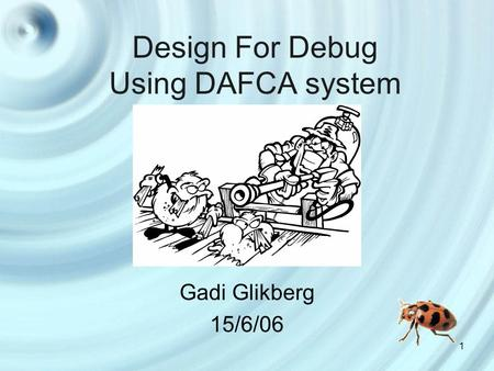 1 Design For Debug Using DAFCA system Gadi Glikberg 15/6/06.