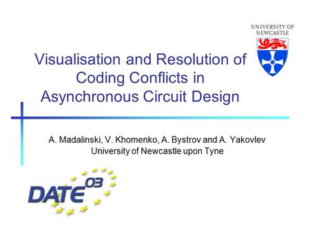 Visualisation and Resolution of Coding Conflicts in Asynchronous Circuit Design A. Madalinski, V. Khomenko, A. Bystrov and A. Yakovlev University of Newcastle.