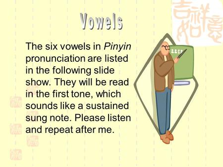 Vowels The six vowels in Pinyin pronunciation are listed in the following slide show. They will be read in the first tone, which sounds like a sustained.