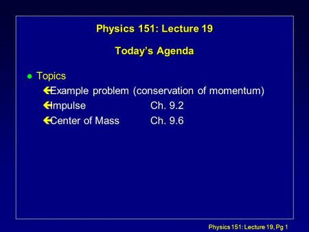 Physics 151: Lecture 19, Pg 1 Physics 151: Lecture 19 Today's Agenda l Topics çExample problem (conservation of momentum) çImpulseCh. 9.2 çCenter of MassCh.