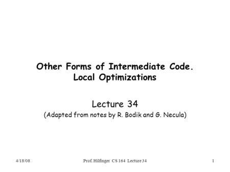 4/18/08Prof. Hilfinger CS 164 Lecture 341 Other Forms of Intermediate Code. Local Optimizations Lecture 34 (Adapted from notes by R. Bodik and G. Necula)