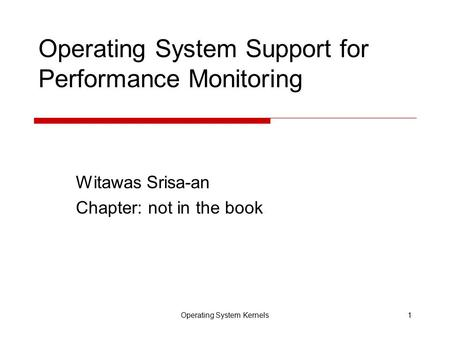 Operating System Kernels1 Operating System Support for Performance Monitoring Witawas Srisa-an Chapter: not in the book.