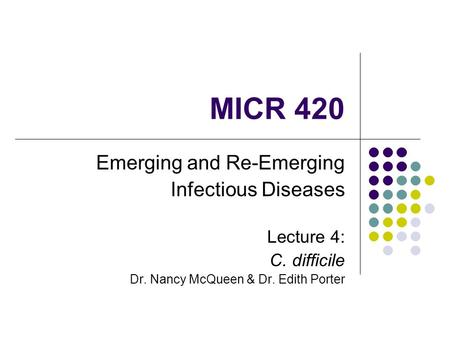 MICR 420 Emerging and Re-Emerging Infectious Diseases Lecture 4: C. difficile Dr. Nancy McQueen & Dr. Edith Porter.