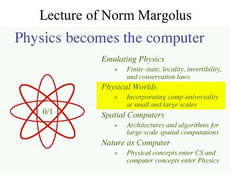 Lecture of Norm Margolus. Physical Worlds Some regular spatial systems: –1. Programmable gate arrays at the atomic scale –2. Fundamental finite-state.