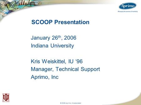 © 2005 Aprimo, Incorporated SCOOP Presentation January 26 th, 2006 Indiana University Kris Weiskittel, IU '96 Manager, Technical Support Aprimo, Inc.