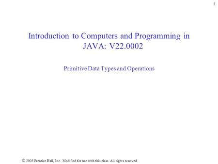  2003 Prentice Hall, Inc. Modified for use with this <strong>class</strong>. All rights reserved. 1 Introduction to Computers and Programming in JAVA: V22.0002 Primitive.