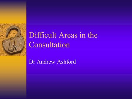 Difficult Areas in the Consultation Dr Andrew Ashford.