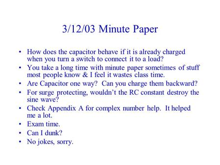 3/12/03 Minute Paper How does the capacitor behave if it is already charged when you turn a switch to connect it to a load? You take a long time with minute.