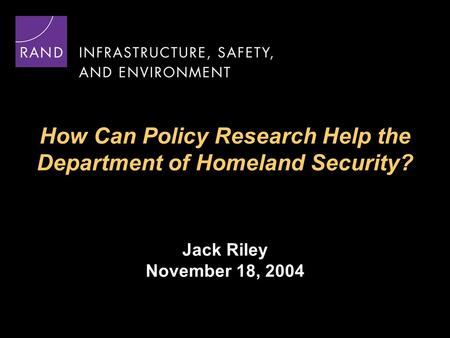 How Can Policy Research Help the Department of Homeland Security? Jack Riley November 18, 2004.