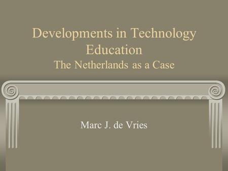 Developments in Technology Education The Netherlands as a Case Marc J. de Vries.