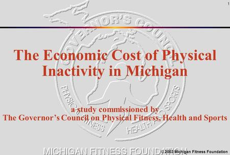 1 The Economic Cost of Physical Inactivity in Michigan a study commissioned by The Governor's Council on Physical Fitness, Health and Sports © 2003 Michigan.