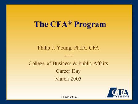 CFA Institute The CFA ® Program Philip J. Young, Ph.D., CFA ----- College of Business & Public Affairs Career Day March 2005.