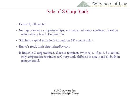 LLM Corporate Tax Instructor: Dwight Drake Sale of S Corp Stock - Generally all capital. - No requirement, as in partnerships, to treat part of gain as.