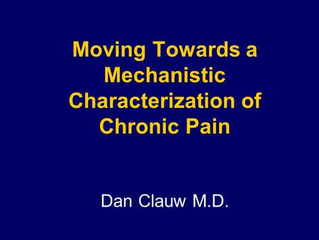 Moving Towards a Mechanistic Characterization of Chronic Pain Dan Clauw M.D.