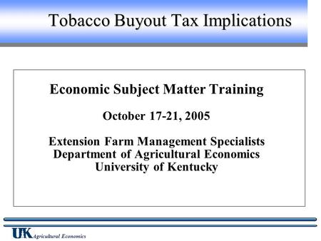 Agricultural Economics Tobacco Buyout Tax Implications Economic Subject Matter Training October 17-21, 2005 Extension Farm Management Specialists Department.