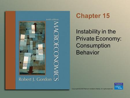 Copyright © 2006 Pearson Addison-Wesley. All rights reserved. Chapter 15 Instability in the Private Economy: Consumption Behavior.