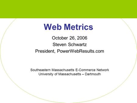 Web Metrics October 26, 2006 Steven Schwartz President, PowerWebResults.com Southeastern Massachusetts E-Commerce Network University of Massachusetts –
