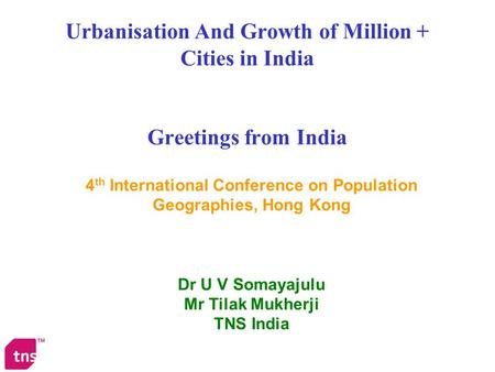 Urbanisation And Growth of Million + Cities in India Greetings from India 4 th International Conference on Population Geographies, Hong Kong Dr U V Somayajulu.