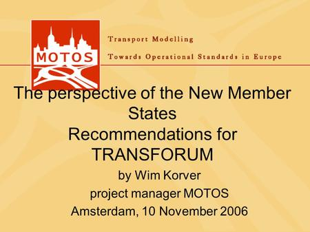The perspective of the New Member States Recommendations for TRANSFORUM by Wim Korver project manager MOTOS Amsterdam, 10 November 2006.