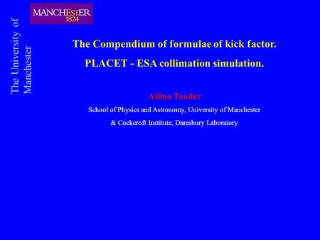 The Compendium of formulae of kick factor. PLACET - ESA collimation simulation. Adina Toader School of Physics and Astronomy, University of Manchester.