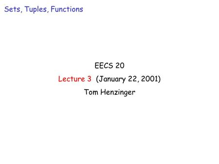 EECS 20 Lecture 3 (January 22, 2001) Tom Henzinger Sets, Tuples, Functions.