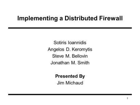 1 Implementing a Distributed Firewall Sotiris Ioannidis Angelos D. Keromytis Steve M. Bellovin Jonathan M. Smith Presented By Jim Michaud.