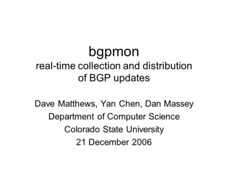 Bgpmon real-time collection and distribution of BGP updates Dave Matthews, Yan Chen, Dan Massey Department of Computer Science Colorado State University.