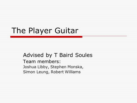 The Player Guitar Advised by T Baird Soules Team members: Joshua Libby, Stephen Monska, Simon Leung, Robert Williams.