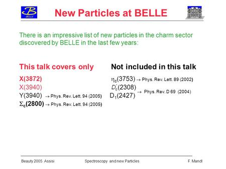 New Particles at BELLE Beauty 2005 Assisi Spectroscopy and new Particles F. Mandl There is an impressive list of new particles in the charm sector discovered.