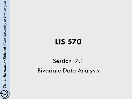 The Information School of the University of Washington LIS 570 Session 7.1 Bivariate Data Analysis.