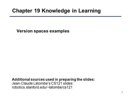 1 Chapter 19 Knowledge in Learning Version spaces examples Additional sources used in preparing the slides: Jean-Claude Latombe's CS121 slides: robotics.stanford.edu/~latombe/cs121.