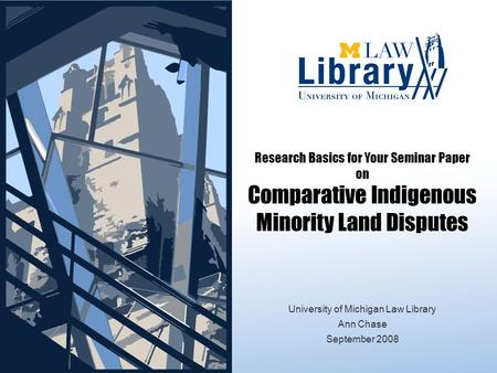 Research Basics for Your Seminar Paper on Comparative Indigenous Minority Land Disputes September 2008 University of Michigan Law Library Ann Chase September.