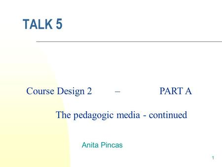 1 TALK 5 Anita Pincas Course Design 2 – PART A The pedagogic media - continued.